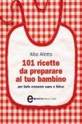 101 Ricette da Preparare al Tuo Bambino per Farlo Crescere Sano e Felice (eBook)