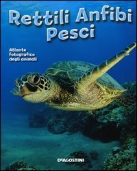 Atlante Fotografico degli Animali - Rettili, Anfibi, Pesci