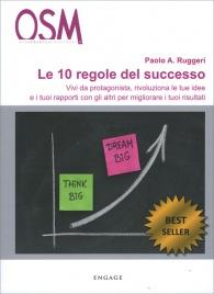 LE 10 REGOLE DEL SUCCESSO Vivi da protagonista, rivoluziona le tue idee e i tuoi rapporti con gli altri per migliorare i tuoi risultati di Paolo A. Ruggeri