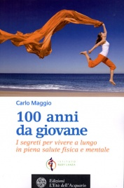 100 ANNI DA GIOVANE I segreti per vivere a lungo in piena salute mentale e fisica di Carlo Maggio