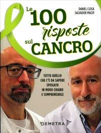 LE 100 RISPOSTE SUL CANCRO Tutto quello che c'è da sapere spiegato in modo chiaro e comprensibile di Daniel Closa, Salvador Macip