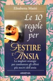 LE 10 REGOLE PER GESTIRE L'ANSIA Le migliori strategie per combatere gli effetti più nocivi dell'ansia di Elisabetta Maùti