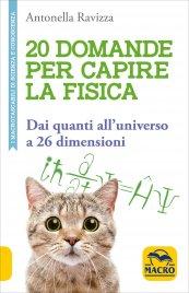20 DOMANDE PER CAPIRE LA FISICA Dai quanti all'universo a 26 dimensioni di Antonella Ravizza