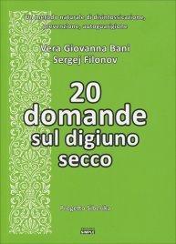 20 DOMANDE SUL DIGIUNO SECCO Un metodo naturale di disintossicazione, prevenzione, autoguarigione di Sergej Filonov, Vera Giovanna Bani