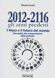 2012-2116 GLI ANNI PREDETTI I Maya e il futuro del mondo di Alfredo Pochet