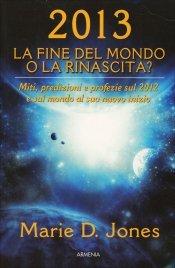 2013 - LA FINE DEL MONDO O LA RINASCITA? Miti, predizioni e profezie sul 2012 e sul mondo al suo nuovo inizio di Marie D. Jones