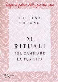 21 RITUALI PER CAMBIARE LA TUA VITA Pratiche quotidiane per trovare pace interiore e felicità di Theresa Cheung