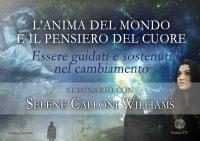 L'ANIMA DEL MONDO E IL PENSIERO DEL CUORE (VIDEO-SEMINARIO) Essere guidati e sostenuti nel cambiamento di Selene Calloni Williams