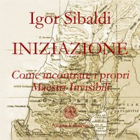 INIZIAZIONE Come incontrare i propri Maestri Invisibili di Igor Sibaldi
