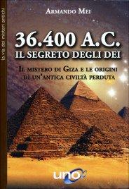 36.400 A.C. IL SEGRETO DEGLI DEI Il mistero di Giza e le origini di un'antica civiltà perduta di Armando Mei