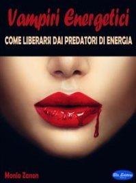 VAMPIRI ENERGETICI (EBOOK) Come liberarsi dai predatori di energia di Monia Zanon