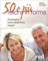 50 E PIù, FELICI E IN FORMA Alimentazione, salute, attività fisica, relazioni di Giulia Settimo