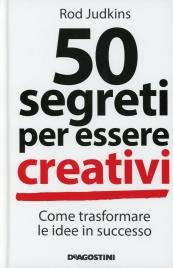 50 SEGRETI PER ESSERE CREATIVI Come trasformare le idee in successo di Rod Judkins