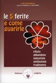 LE 5 FERITE E COME GUARIRLE Rifiuto, Abbandono, Ingiustizia, Umiliazione e Tradimento di Lise Bourbeau