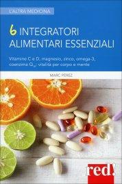 6 INTEGRATORI ALIMENTARI ESSENZIALI Vitamine C e D, magnesio, zinco, omega-3, coenzima Q10: vitalità per corpo e mente di Marc Pérez