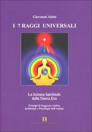 I 7 RAGGI UNIVERSALI La scienza spirituale della nuova era di Giovanni Aloisi