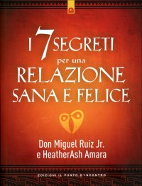 I 7 SEGRETI PER UNA RELAZIONE SANA E FELICE di Don Miguel Ruiz Jr., HeatherAsh Amara