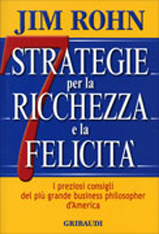 7 STRATEGIE PER LA RICCHEZZA E LA FELICITà I preziosi consigli del più grande business philosopher d'America di Jim Rohn