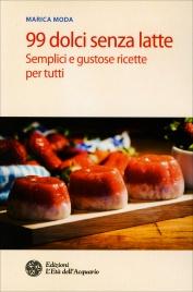 99 DOLCI SENZA LATTE Semplici e gustose ricette per tutti di Marica Moda