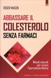 ABBASSARE IL COLESTEROLO SENZA FARMACI Metodi naturali per curare l'ipercolesterolemia di Roger Mason