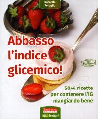 ABBASSO L'INDICE GLICEMICO 50 + 4 ricette per contenere l'IG mangiando bene di Raffaella Fenoglio