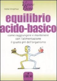 EQUILIBRIO ACIDO-BASICO Come raggiungere e mantenere con l'alimentazione il giusto PH dell'organismo di Heike knophius