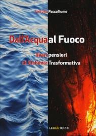 DALL'ACQUA AL FUOCO Liberi pensieri di alchimia trasformativa di Luisella Passafiume