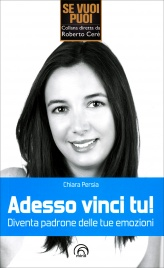 ADESSO VINCI TU! Diventa padrone delle tue emozioni di Chiara Persia
