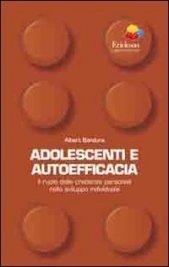 ADOLESCENTI E AUTOEFFICACIA Il ruolo delle credenze personali nello sviluppo individuale di Albert Bandura