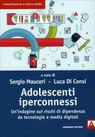 ADOLESCENTI IPERCONNESSI Un'indagine sui rischi di dipendenza da tecnologie e media digitali di Sergio Mauceri, Luca Di Censi