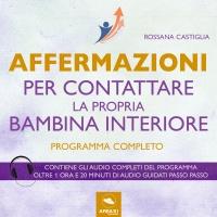 AFFERMAZIONI PER CONTATTARE LA PROPRIA BAMBINA INTERIORE (AUDIOLIBRO MP3) Programma completo - Contiene gli audio completi del programma di Rossana Castiglia