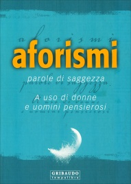 AFORISMI - PAROLE DI SAGGEZZA A uso di donne e uomini pensierosi