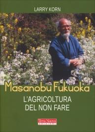MASANOBU FUKUOKA: L'AGRICOLTURA DEL NON FARE di Larry Korn