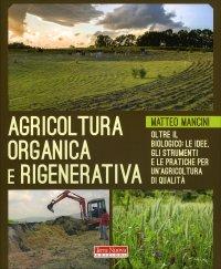 AGRICOLTURA ORGANICA E RIGENERATIVA Oltre il biologico: le idee, gli strumenti e le pratiche per un'agricoltura di qualità di Matteo Mancini