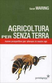 AGRICOLTURA PER SENZA TERRA Nuove prospettive per allevare le nostre api di Sarah Waring