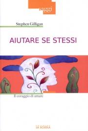 AIUTARE SE STESSI Il coraggio di amare di Stephen Gilligan