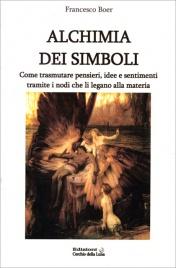 ALCHIMIA DEI SIMBOLI Come trasmutare pensieri, idee e sentimenti tramite i nodi che li legano alla materia di Francesco Boer