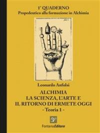 ALCHIMIA - LA SCIENZA, L'ARTE E IL RITORNO DI ERMETE OGGI - TEORIA 1 - (EBOOK) 1° quaderno propedeutico alla formazione in Alchimia di Leonardo Anfolsi