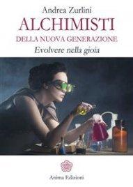 ALCHIMISTI DELLA NUOVA GENERAZIONE (EBOOK) Evolvere nella gioia di Andrea Zurlini