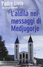 L'ALDILà NEI MESSAGGI DI MEDJUGORJE La Regina della Pace chiama l'umanità alla salvezza di Padre Livio Fanzaga, Diego Manetti