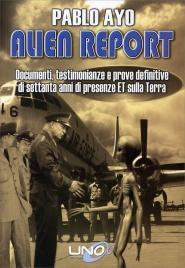 ALIEN REPORT Documenti, testimonianze e prove definitive di settanta anni di presenze ET sulla terra di Pablo Ayo