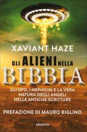 GLI ALIENI NELLA BIBBIA Gli UFO, i Nephilim e la vera natura degli angeli nelle antiche scritture di Xaviant Haze