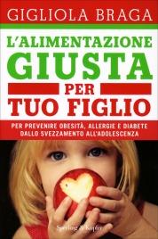 L'ALIMENTAZIONE GIUSTA PER TUO FIGLIO Per prevenire obesità, allergie e diabete dallo svezzamento all'adolescenza di Gigliola Braga