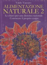 ALIMENTAZIONE NATURALE 2 Le chiavi per una dietetica razionale - Conoscere il proprio corpo di Valdo Vaccaro