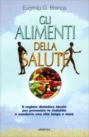 GLI ALIMENTI DELLA SALUTE Il regime dietetico ideale per prevenire le malattie e condurre una vita lunga e sana di Eugenio G. Branca
