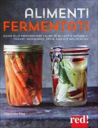 ALIMENTI FERMENTATI Guida alla preparazione fai-da-te di lievito naturale, yogurt, saverkraut, keifer, kimchi e molto altro di Charlotte Pike