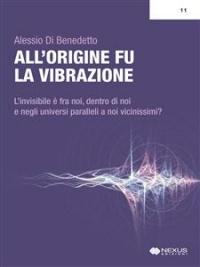 ALL'ORIGINE FU LA VIBRAZIONE (EBOOK) L'invisibile é fra noi, dentro di noi e negli universi paralleli a noi vicinissimi? di Alessio Di Benedetto