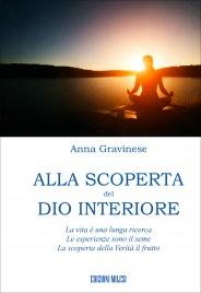 ALLA SCOPERTA DEL DIO INTERIORE La vita è una lunga ricerca - Le esperienze sono il seme - La scoperta della Verità il frutto di Anna Gravinese