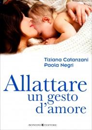 ALLATTARE UN GESTO D'AMORE Come vivere con serenità l'esperienza dell'allattamento di Tiziana Catanzani, Paola Negri