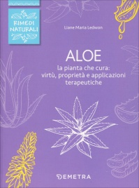 ALOE La pianta che cura: virtù, proprietà e applicazioni terapeutiche di Liane Maria Ledwon